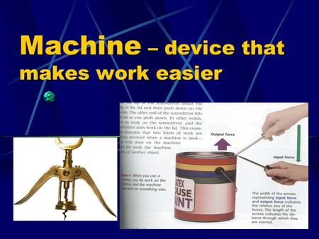 Machine – device that makes work easier. B. Work – when an object moves in the same direction as the force applied.