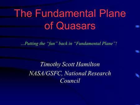 "The Fundamental Plane of Quasars Timothy Scott Hamilton NASA/GSFC, National Research Council …Putting the ""fun"" back in ""Fundamental Plane""!"