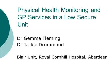 Physical Health Monitoring and GP Services in a Low Secure Unit Dr Gemma Fleming Dr Jackie Drummond Blair Unit, Royal Cornhill Hospital, Aberdeen.
