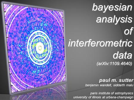Bayesian analysis of interferometric data (arXiv:1109.4640) paul m. sutter benjamin wandelt, siddarth malu paris institute of astrophysics university of.