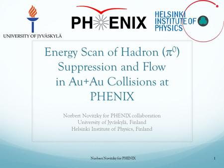 Energy Scan of Hadron (  0 ) Suppression and Flow in Au+Au Collisions at PHENIX Norbert Novitzky for PHENIX collaboration University of Jyväskylä, Finland.