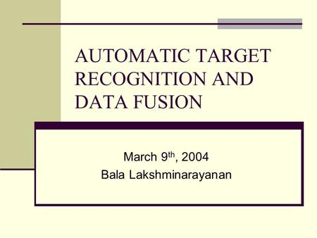 AUTOMATIC TARGET RECOGNITION AND DATA FUSION March 9 th, 2004 Bala Lakshminarayanan.