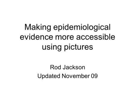 Making epidemiological evidence more accessible using pictures Rod Jackson Updated November 09.