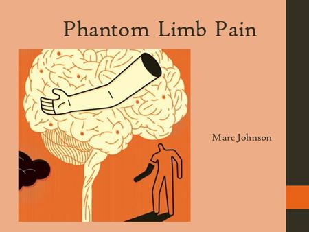Phantom Limb Pain Marc Johnson Rationale, Purpose, and Summary  Personal connection to this topic and this pain is common in a majority of amputees.