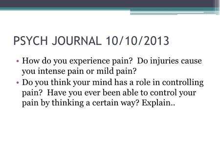 PSYCH JOURNAL 10/10/2013 How do you experience pain? Do injuries cause you intense pain or mild pain? Do you think your mind has a role in controlling.