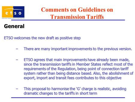 Comments on Guidelines on Transmission Tariffs General ETSO welcomes the new draft as positive step –There are many important improvements to the previous.