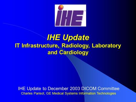 IHE Update IT Infrastructure, Radiology, Laboratory and Cardiology IHE Update to December 2003 DICOM Committee Charles Parisot, GE Medical Systems Information.