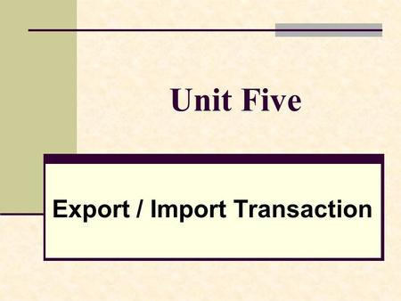 Unit Five Export / Import Transaction. Objectives Get the students to be familiar with the Export / Import procedure. Cultivate the students' ability.