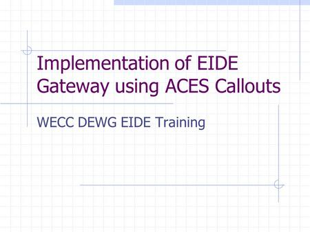 Implementation of EIDE Gateway using ACES Callouts WECC DEWG EIDE Training.