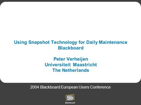 Using Snapshot Technology for Daily Maintenance Blackboard Peter Verheijen Universiteit Maastricht The Netherlands 2004 Blackboard European Users Conference.