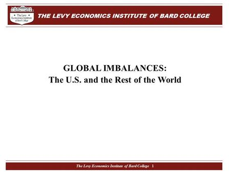 The Levy Economics Institute of Bard College 1 GLOBAL IMBALANCES: The U.S. and the Rest of the World THE LEVY ECONOMICS INSTITUTE OF BARD COLLEGE.
