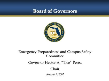 "Board of Governors Emergency Preparedness and Campus Safety Committee Governor Hector A. ""Tico"" Perez Chair August 9, 2007 Board of Governors."