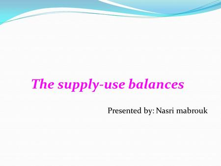 The supply-use balances Presented by: Nasri mabrouk.