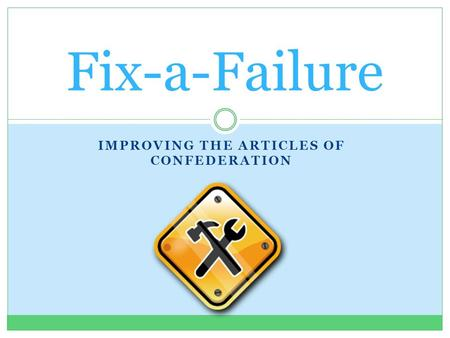 IMPROVING THE ARTICLES OF CONFEDERATION Fix-a-Failure.