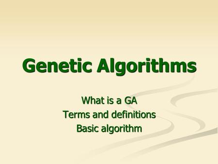 Genetic Algorithms What is a GA Terms and definitions Basic algorithm.