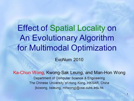 1 Effect of Spatial Locality on An Evolutionary Algorithm for Multimodal Optimization EvoNum 2010 Ka-Chun Wong, Kwong-Sak Leung, and Man-Hon Wong Department.