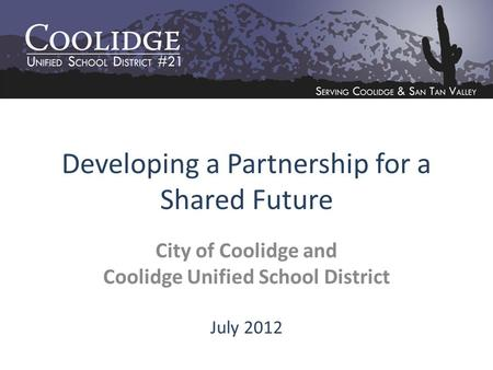 Developing a Partnership for a Shared Future City of Coolidge and Coolidge Unified School District July 2012.