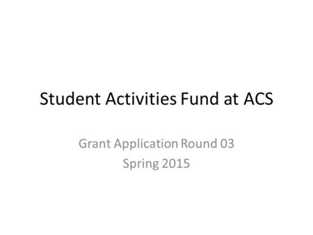 Student Activities Fund at ACS Grant Application Round 03 Spring 2015.