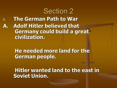 Section 2 I. The German Path to War A.Adolf Hitler believed that Germany could build a great civilization. He needed more land for the German people. Hitler.
