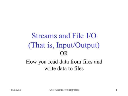 Fall 2002CS 150: Intro. to Computing1 Streams and File I/O (That is, Input/Output) OR How you read data from files and write data to files.
