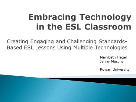 Creating Engaging and Challenging Standards- Based ESL Lessons Using Multiple Technologies Marybeth Hegel Jenny Murphy Rowan University.