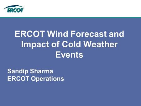 ERCOT Wind Forecast and Impact of Cold Weather Events Sandip Sharma ERCOT Operations.