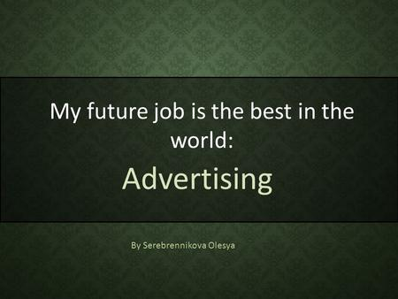 My future job is the best in the world: Advertising By Serebrennikova Olesya.