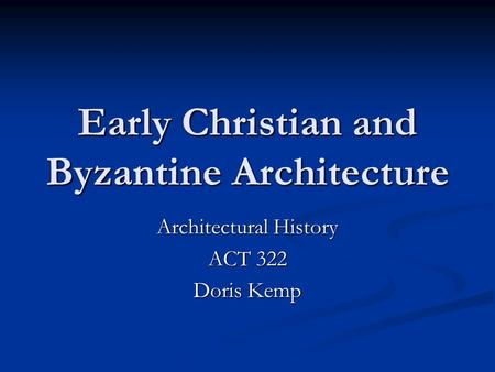 Early Christian and Byzantine Architecture Architectural History ACT 322 Doris Kemp.