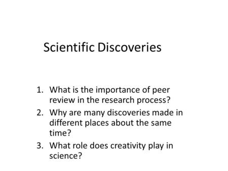 Scientific Discoveries 1.What is the importance of peer review in the research process? 2.Why are many discoveries made in different places about the same.