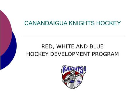 CANANDAIGUA KNIGHTS HOCKEY RED, WHITE AND BLUE HOCKEY DEVELOPMENT PROGRAM.