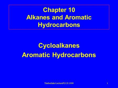 Timberlake LecturePLUS 19991 Chapter 10 Alkanes and Aromatic Hydrocarbons Cycloalkanes Aromatic Hydrocarbons.