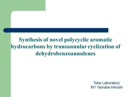 Tobe Laboratory M1 Yamane Hiroshi Synthesis of novel polycyclic aromatic hydrocarbons by transannular cyclization of dehydrobenzoannulenes.