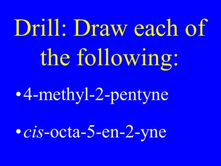 Drill: Draw each of the following: 4-methyl-2-pentyne cis-octa-5-en-2-yne.