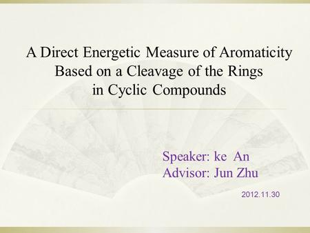 Speaker: ke An Advisor: Jun Zhu 2012.11.30 A Direct Energetic Measure of Aromaticity Based on a Cleavage of the Rings in Cyclic Compounds.