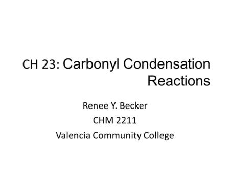 CH 23: Carbonyl Condensation Reactions Renee Y. Becker CHM 2211 Valencia Community College.
