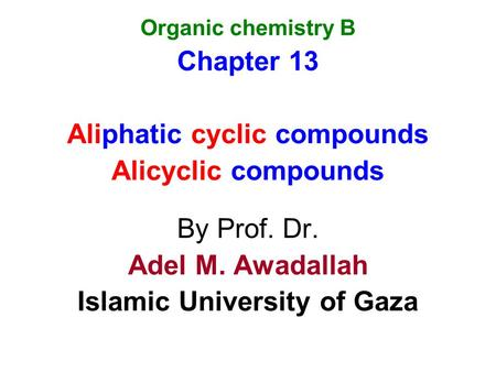 Organic chemistry B Chapter 13 Aliphatic cyclic compounds Alicyclic compounds By Prof. Dr. Adel M. Awadallah Islamic University of Gaza.