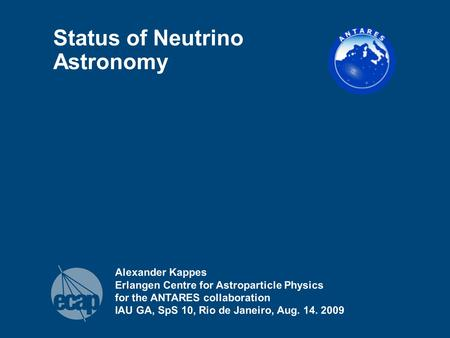 Alexander Kappes Erlangen Centre for Astroparticle Physics for the ANTARES collaboration IAU GA, SpS 10, Rio de Janeiro, Aug. 14. 2009 Status of Neutrino.