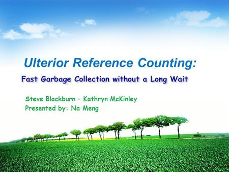 Fast Garbage Collection without a Long Wait Steve Blackburn – Kathryn McKinley Presented by: Na Meng Ulterior Reference Counting: