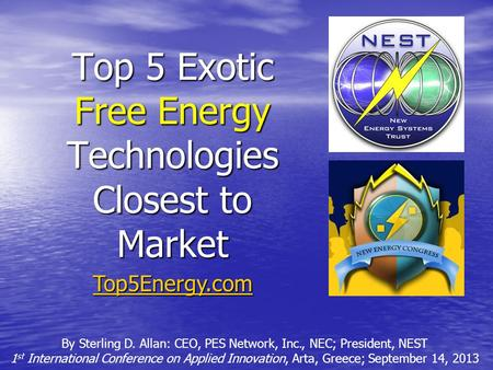 Top 5 Exotic Free Energy Technologies Closest to Market By Sterling D. Allan: CEO, PES Network, Inc., NEC; President, NEST 1 st International Conference.