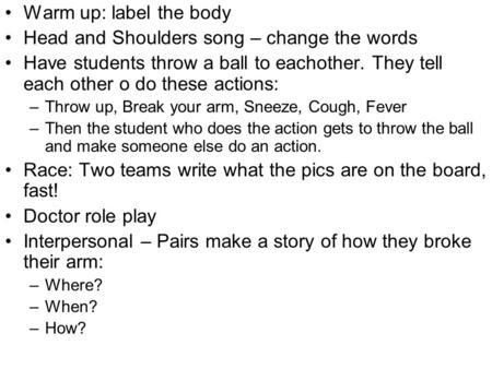 Warm up: label the body Head and Shoulders song – change the words Have students throw a ball to eachother. They tell each other o do these actions: –Throw.