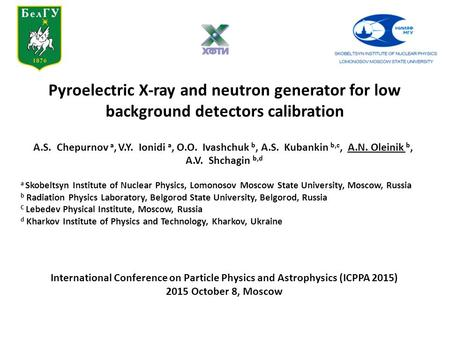 Pyroelectric X-ray and neutron generator for low background detectors calibration A.S. Chepurnov a, V.Y. Ionidi a, O.O. Ivashchuk b, A.S. Kubankin b,c,