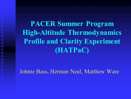 PACER Summer Program High-Altitude Thermodynamics Profile and Clarity Experiment (HATPaC) Johnte Bass, Herman Neal, Matthew Ware.