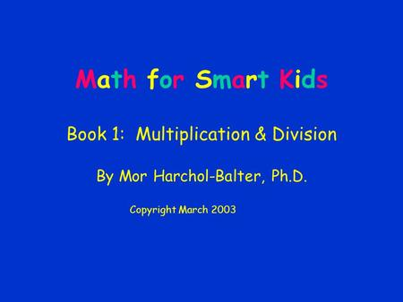Math for Smart Kids Book 1: Multiplication & Division By Mor Harchol-Balter, Ph.D. Copyright March 2003.