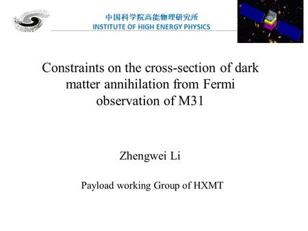 中国科学院高能物理研究所 INSTITUTE OF HIGH ENERGY PHYSICS Constraints on the cross-section of dark matter annihilation from Fermi observation of M31 Zhengwei Li Payload.