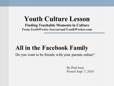 Youth Culture Lesson Finding Teachable Moments in Culture From YouthWorker Journal and YouthWorker.com All in the Facebook Family Do you want to be friends.