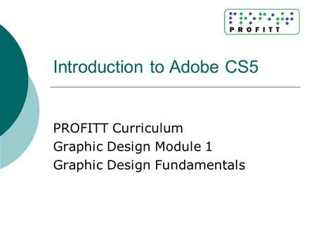 Introduction to Adobe CS5 PROFITT Curriculum Graphic Design Module 1 Graphic Design Fundamentals.