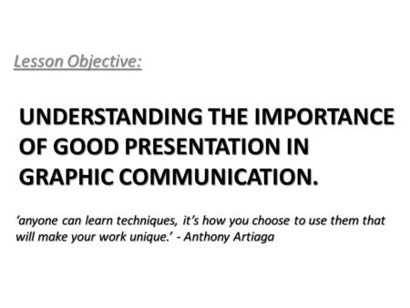 UNDERSTANDING THE IMPORTANCE OF GOOD PRESENTATION IN GRAPHIC COMMUNICATION. Lesson Objective: 'anyone can learn techniques, it's how you choose to use.