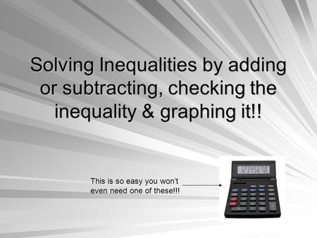 Solving Inequalities by adding or subtracting, checking the inequality & graphing it!! This is so easy you won't even need one of these!!!