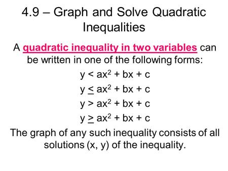4.9 – Graph and Solve Quadratic Inequalities A quadratic inequality in two variables can be written in one of the following forms: y < ax 2 + bx + c y.