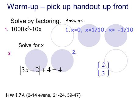 Warm-up – pick up handout up front Solve by factoring. 1000x 3 -10x Answers: 1.x=0, x=1/10, x= -1/10 HW 1.7A (2-14 evens, 21-24, 39-47 ) 2. 1.1. Solve.